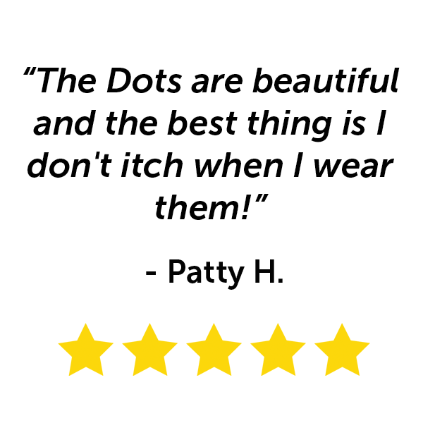 """""""The Dots are beautiful and the best thing is I don't itch when I wear them!"""" - Patty H."""